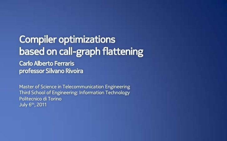 Compiler optimizationsbased on call-graph flatteningCarlo Alberto Ferrarisprofessor Silvano RivoiraMaster of Science in Te...