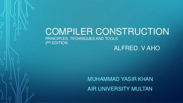 COMPILER CONSTRUCTION PRINCIPLES, TECHNIQUES AND TOOLS 2ND EDITION ALFRED. V AHO MUHAMMAD YASIR KHAN AIR UNIVERSITY MULTAN