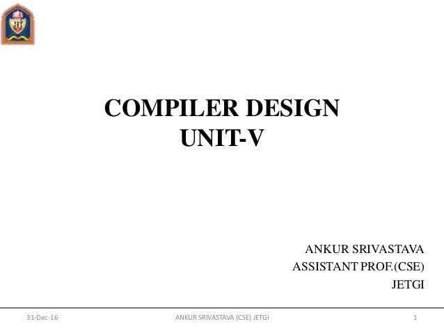 COMPILER DESIGN UNIT-V ANKUR SRIVASTAVA ASSISTANT PROF.(CSE) JETGI 31-Dec-16 1ANKUR SRIVASTAVA (CSE) JETGI
