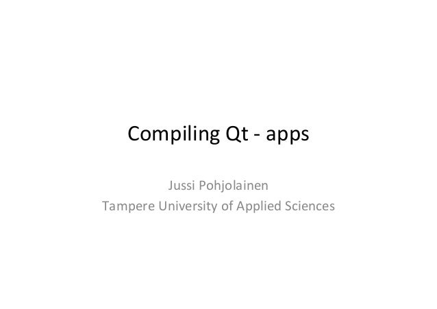 Compiling	   Qt	   -­‐	   apps	    Jussi	   Pohjolainen	    Tampere	   University	   of	   Applied	   Sciences