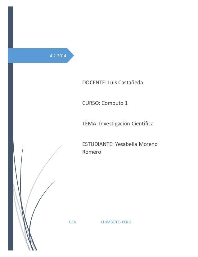 4-2-2014  DOCENTE: Luis Castañeda  CURSO: Computo 1  TEMA: Investigación Científica  ESTUDIANTE: Yesabella Moreno Romero  ...