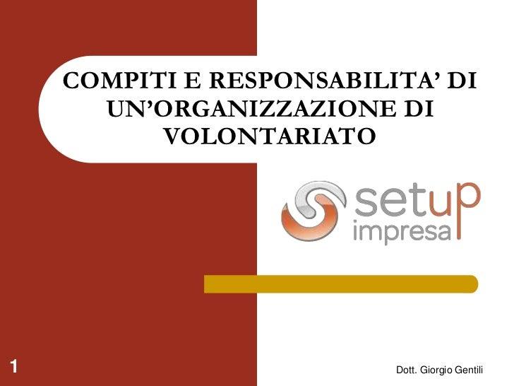 Dott. Giorgio Gentili<br />1<br />COMPITI E RESPONSABILITA' DI UN'ORGANIZZAZIONE DI VOLONTARIATO<br />