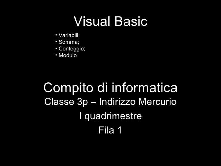 Compito di informatica Classe 3p – Indirizzo Mercurio I quadrimestre Fila 1 Visual Basic <ul><li>Variabili; </li></ul><ul>...