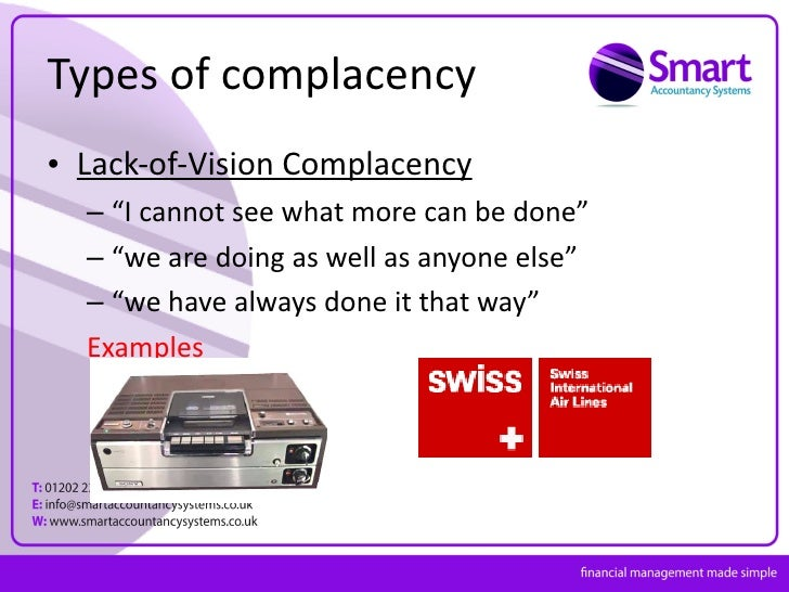 examples of complacency Definition of complacency in english: complacency (also complacence) noun mass noun a feeling of smug or uncritical satisfaction with oneself or one's achievements 'the figures are better, but there are no grounds for complacency' more example sentences.
