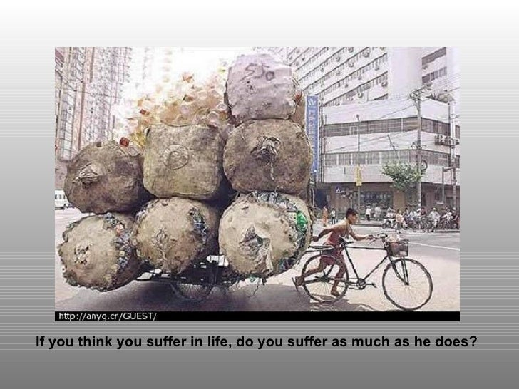 If you think you suffer in life, do you suffer as much as he does?