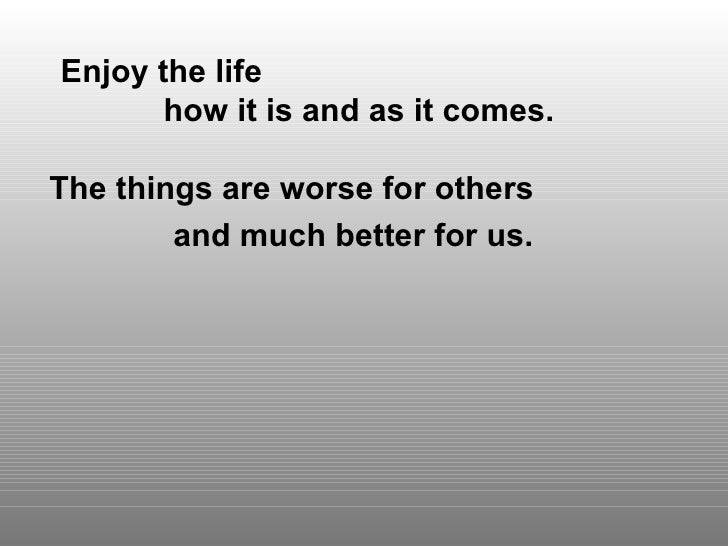 Enjoy the life  how it is and as it comes. The things are worse for others  and much better for us.
