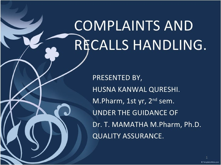 COMPLAINTS AND RECALLS HANDLING. PRESENTED BY, HUSNA KANWAL QURESHI. M.Pharm, 1st yr, 2 nd  sem. UNDER THE GUIDANCE OF Dr....
