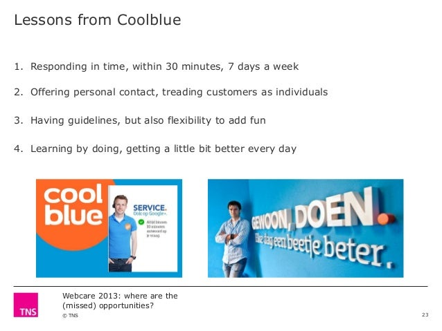 Lessons from Coolblue 1. Responding in time, within 30 minutes, 7 days a week  2. Offering personal contact, treading cust...