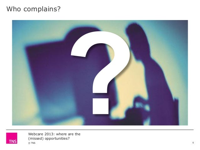 Who complains?  Webcare 2013: where are the (missed) opportunities? © TNS  6