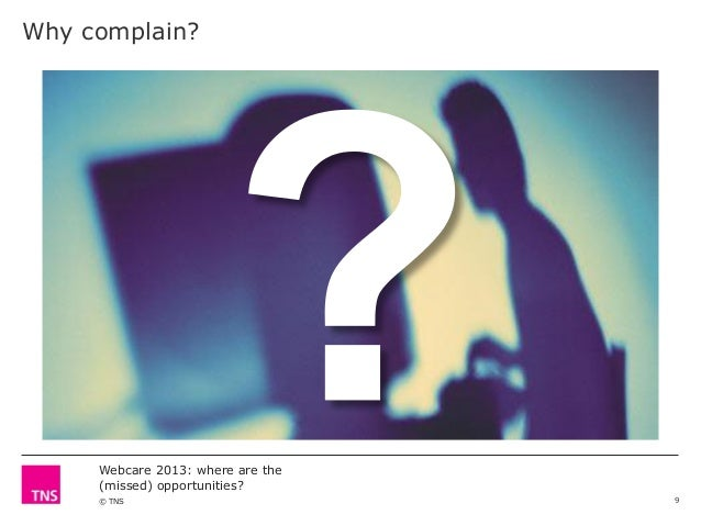 Why complain?  Webcare 2013: where are the (missed) opportunities? © TNS  9