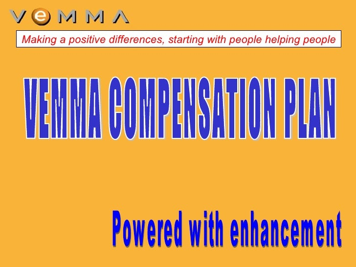 VEMMA COMPENSATION PLAN Powered with enhancement  Making a positive differences, starting with people helping people