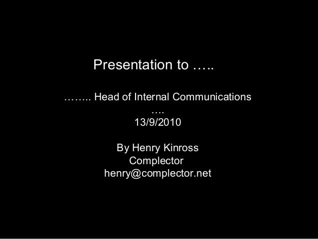 …….. Head of Internal Communications …. 13/9/2010 By Henry Kinross Complector henry@complector.net Presentation to …..