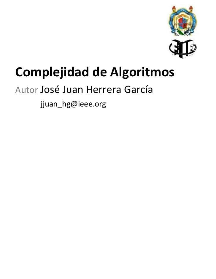 <ul><li>Complejidad de Algoritmos </li></ul><ul><li>Autor   José Juan Herrera García   [email_address] </li></ul>