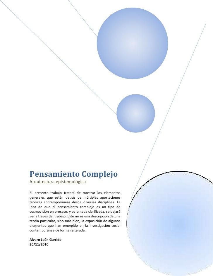 Pensamiento ComplejoArquitectura epistemológicaEl presente trabajo tratará de mostrar los elementosgenerales que están det...
