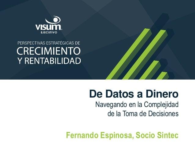 De Datos a Dinero Navegando en la Complejidad de la Toma de Decisiones Fernando Espinosa, Socio Sintec