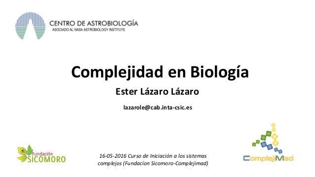 Complejidad en Biología Ester Lázaro Lázaro 16-05-2016 Curso de Iniciación a los sistemas complejos (Fundacion Sicomoro-Co...