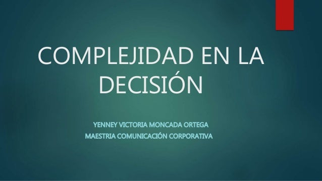 COMPLEJIDAD EN LA DECISIÓN YENNEY VICTORIA MONCADA ORTEGA MAESTRIA COMUNICACIÓN CORPORATIVA