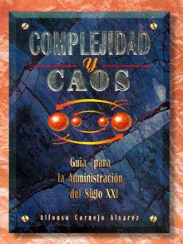 INTRODUCCION COMPLEJIDAD Y CAOS: GUÍA PARA LA ADMINISTRACIÓN DEL SIGLO XXI ALFONSO CORNEJO ALVAREZ DR© 2004. Todos los der...