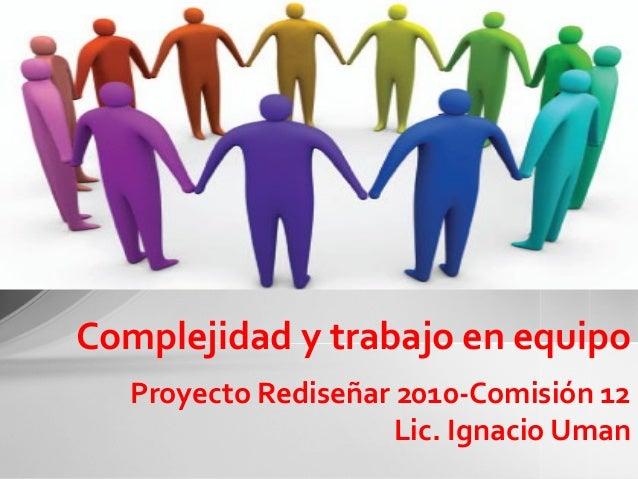 Proyecto Rediseñar 2010-Comisión 12 Lic. Ignacio Uman Complejidad y trabajo en equipo