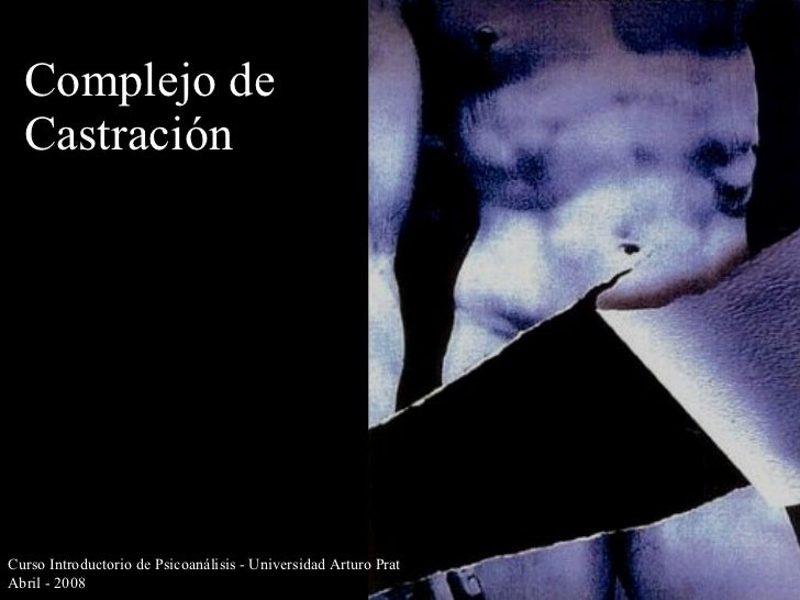 Complejo de Castración Curso Introductorio de Psicoanálisis - Universidad Arturo Prat Abril - 2008