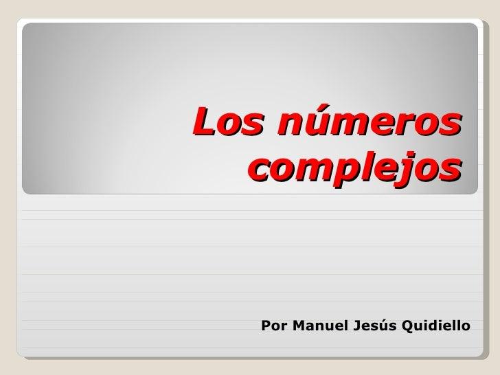Los números complejos Por Manuel Jesús Quidiello