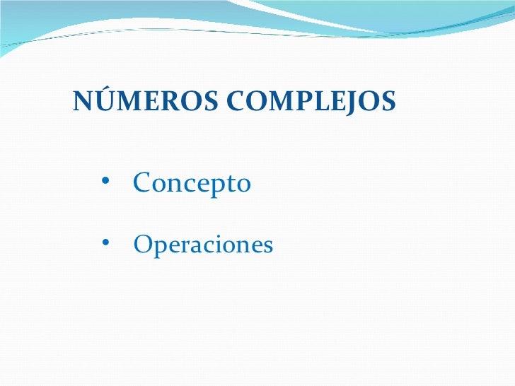 NÚMEROS COMPLEJOS <ul><li>Concepto </li></ul><ul><li>Operaciones </li></ul>
