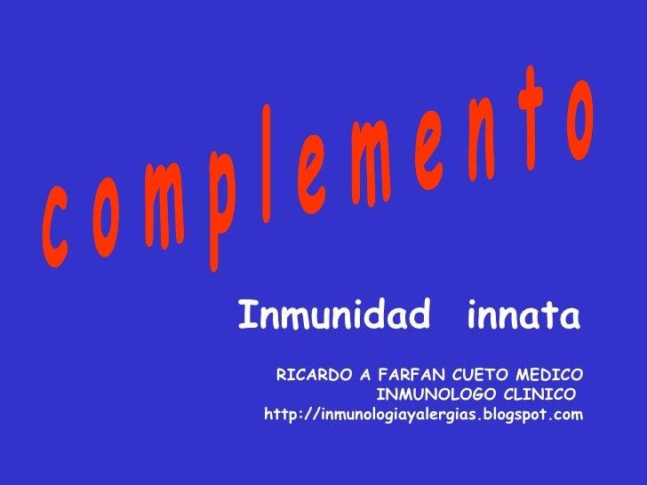 c o m p l e m e n t o Inmunidad  innata   RICARDO A FARFAN CUETO MEDICO INMUNOLOGO CLINICO  http://inmunologiayalergias.bl...
