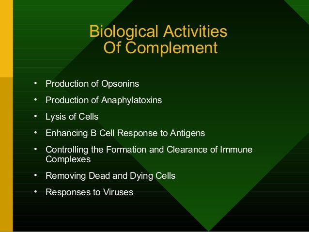 Biological Activities Of Complement • Production of Opsonins • Production of Anaphylatoxins • Lysis of Cells • Enhancing B...