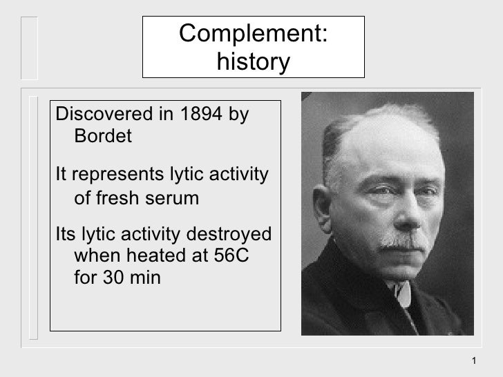 Complement: history <ul><li>Discovered in 1894 by Bordet  </li></ul><ul><li>It represents lytic activity of fresh serum </...