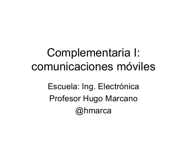 Complementaria I: comunicaciones móviles Escuela: Ing. Electrónica Profesor Hugo Marcano @hmarca