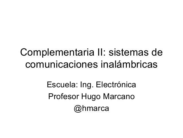 Complementaria II: sistemas de comunicaciones inalámbricas Escuela: Ing. Electrónica Profesor Hugo Marcano @hmarca
