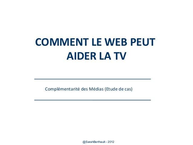 COMMENT LE WEB PEUT AIDER LA TV Complémentarité des Médias (Etude de cas)  @SarahBerthault - 2012