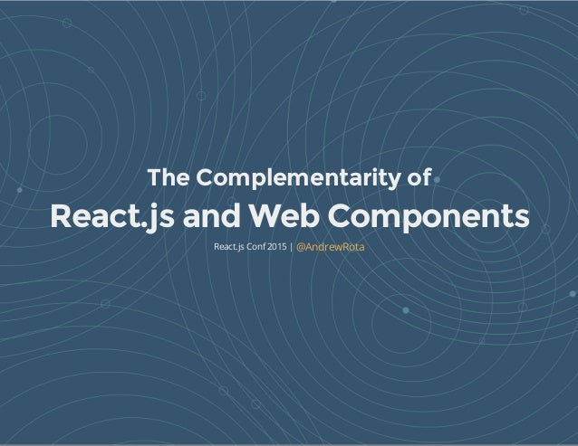 The Complementarity of React.js and Web Components React.js Conf 2015 | @AndrewRota