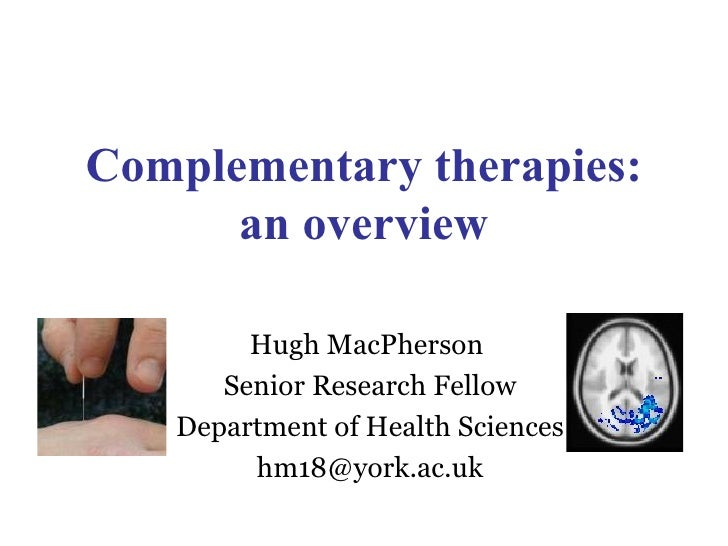 Complementary therapies: an overview Hugh MacPherson  Senior Research Fellow Department of Health Sciences [email_address]