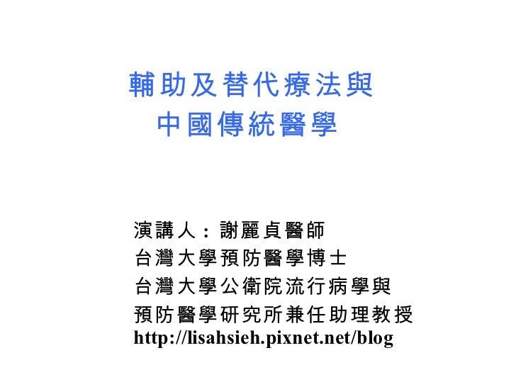 輔助及替代療法與 中國傳統醫學   <ul><li>演講人 :  謝麗貞醫師  </li></ul><ul><li>台灣大學預防醫學博士 </li></ul><ul><li>台灣大學公衛院流行病學與 </li></ul><ul><li>預防醫學...