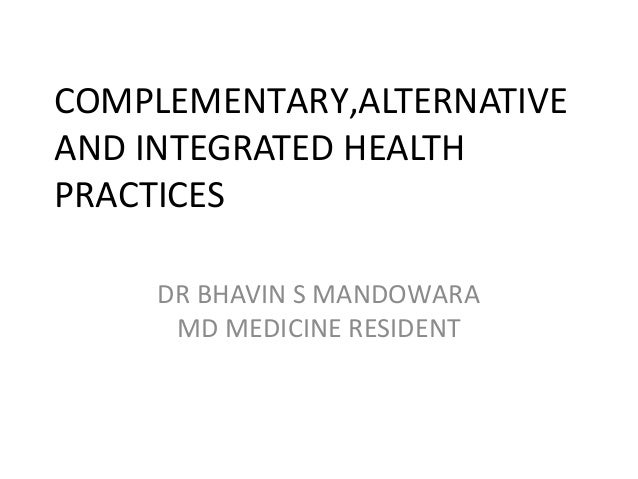 COMPLEMENTARY,ALTERNATIVE AND INTEGRATED HEALTH PRACTICES DR BHAVIN S MANDOWARA MD MEDICINE RESIDENT