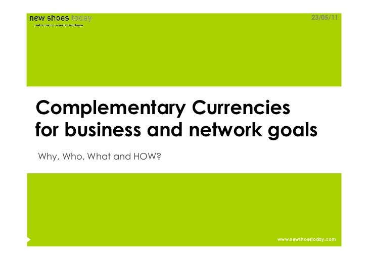 23/05/11Complementary Currenciesfor business and network goalsWhy, Who, What and HOW?                          www.newshoe...