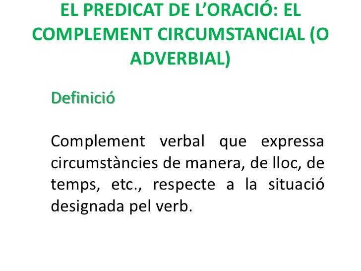 EL PREDICAT DE L'ORACIÓ: ELCOMPLEMENT CIRCUMSTANCIAL (O          ADVERBIAL) Definició Complement verbal que expressa circu...