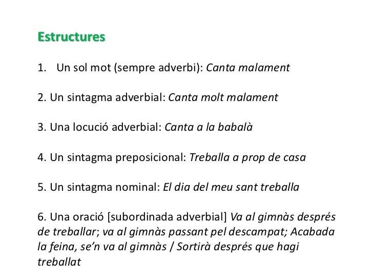 Estructures1. Un sol mot (sempre adverbi): Canta malament2. Un sintagma adverbial: Canta molt malament3. Una locució adver...