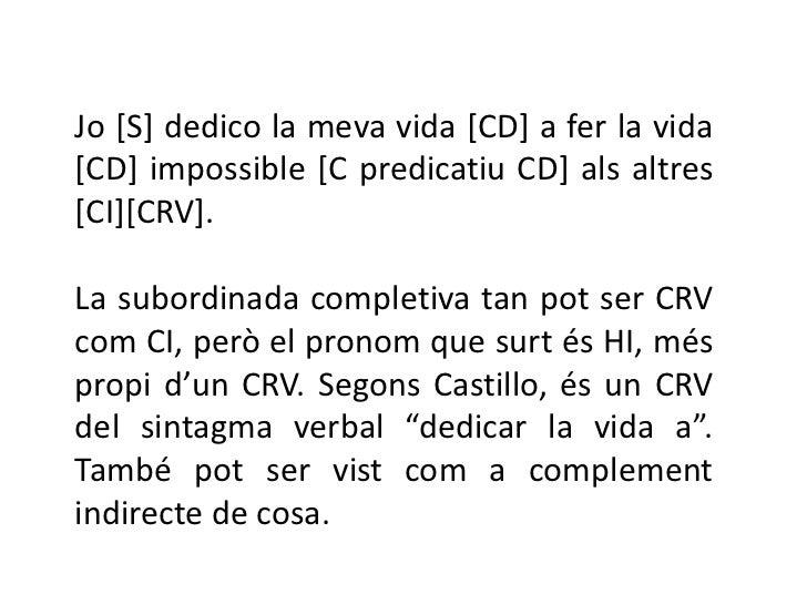 Jo [S] dedico la meva vida [CD] a fer la vida[CD] impossible [C predicatiu CD] als altres[CI][CRV].La subordinada completi...