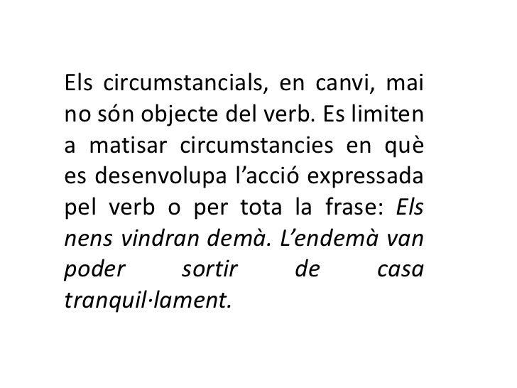 Els circumstancials, en canvi, maino són objecte del verb. Es limitena matisar circumstancies en quèes desenvolupa l'acció...