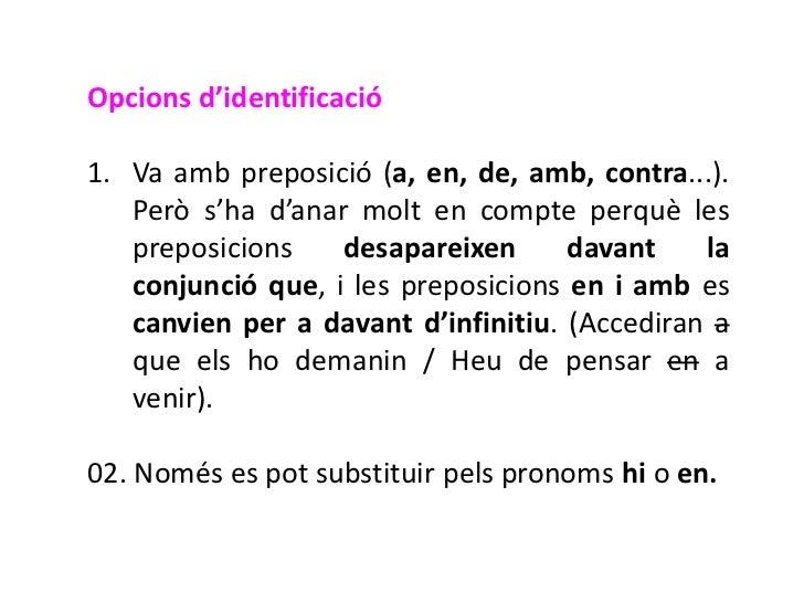 Opcions d'identificació1. Va amb preposició (a, en, de, amb, contra...).   Però s'ha d'anar molt en compte perquè les   pr...