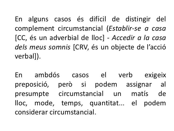 En alguns casos és difícil de distingir delcomplement circumstancial (Establir-se a casa[CC, és un adverbial de lloc] - Ac...