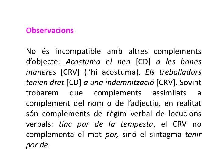 ObservacionsNo és incompatible amb altres complementsd'objecte: Acostuma el nen [CD] a les bonesmaneres [CRV] (l'hi acostu...