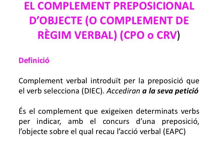 EL COMPLEMENT PREPOSICIONAL  D'OBJECTE (O COMPLEMENT DE    RÈGIM VERBAL) (CPO o CRV)DefinicióComplement verbal introduït p...