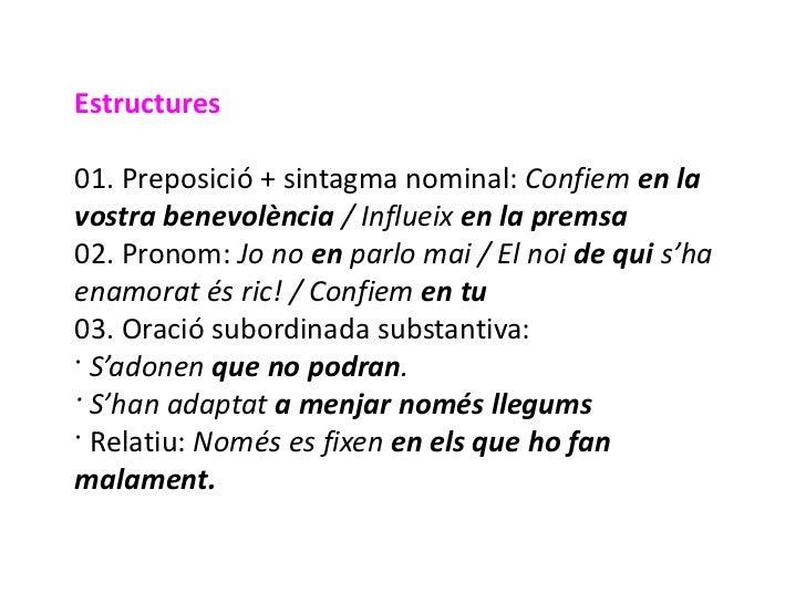 Estructures01. Preposició + sintagma nominal: Confiem en lavostra benevolència / Influeix en la premsa02. Pronom: Jo no en...
