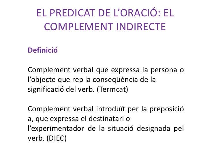 EL PREDICAT DE L'ORACIÓ: EL   COMPLEMENT INDIRECTEDefinicióComplement verbal que expressa la persona ol'objecte que rep la...