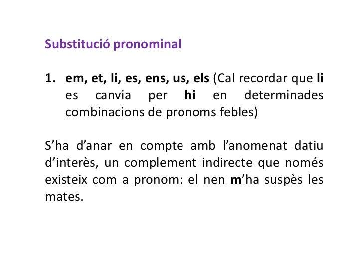 Substitució pronominal1. em, et, li, es, ens, us, els (Cal recordar que li   es canvia per hi en determinades   combinacio...