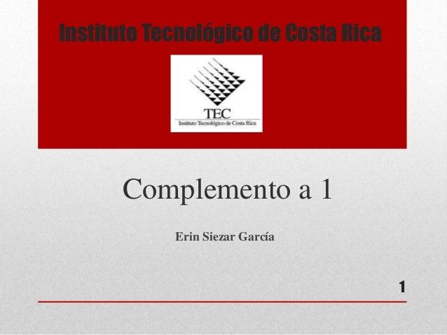 Instituto Tecnológico de Costa Rica  Complemento a 1 Erin Siezar García  1