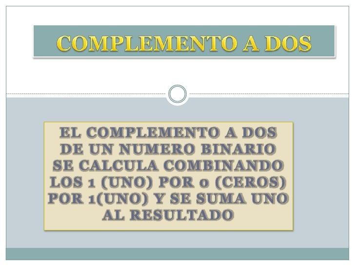 EL COMPLEMENTO A DOS  DE UN NUMERO BINARIO SE CALCULA COMBINANDO LOS 1 (UNO) POR 0 (CEROS) POR 1(UNO) Y SE SUMA UNO       ...